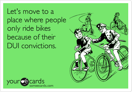 Let's move to a place where people only ride bikesbecause of their DUI convictions.