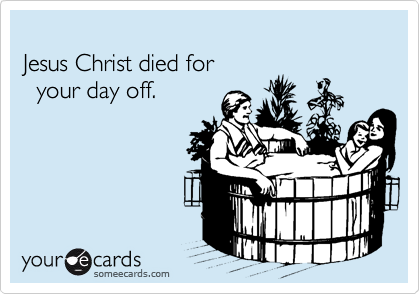 Jesus Christ died for    your day off.