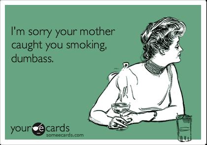 I'm sorry your mothercaught you smoking,dumbass.