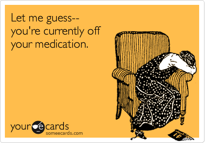 Let me guess--you're currently off your medication.