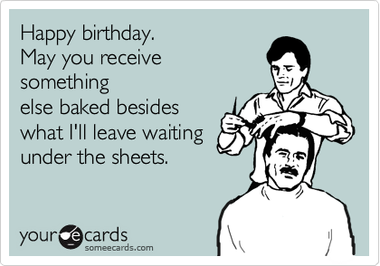 Happy birthday.  May you receive something else baked besides  what I'll leave waiting under the sheets.