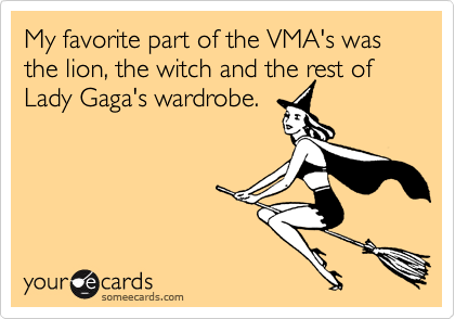 My favorite part of the VMA's was the lion, the witch and the rest of Lady Gaga's wardrobe.