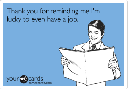 Thank you for reminding me I'm lucky to even have a job.