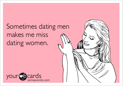 Sometimes dating men makes me miss dating women.