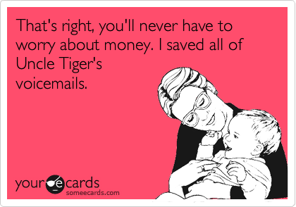 That's right, you'll never have to worry about money. I saved all of Uncle Tiger's voicemails.