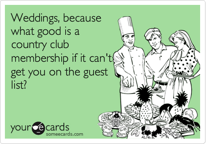 Weddings, becausewhat good is acountry clubmembership if it can'tget you on the guestlist?
