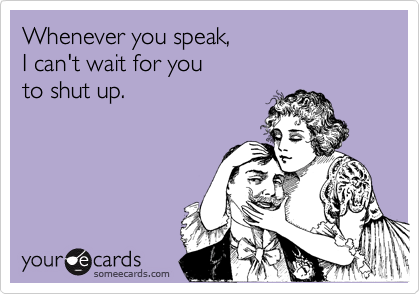 Whenever you speak, 