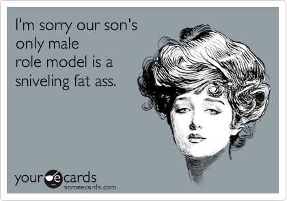 I'm sorry our son's only male  role model is a sniveling fat ass.