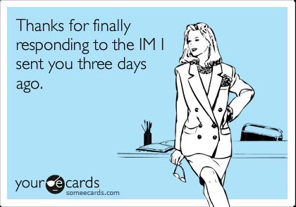 Thanks for finallyresponding to the IM Isent you three daysago.