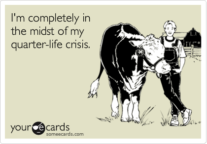 I'm completely inthe midst of myquarter-life crisis.