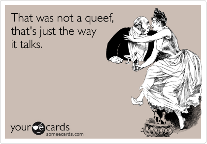 That was not a queef,that's just the way it talks.
