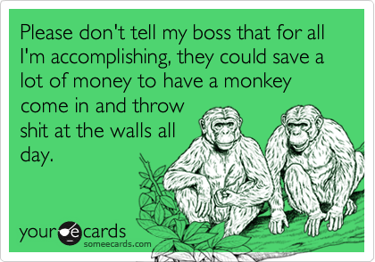 Please don't tell my boss that for all I'm accomplishing, they could save a lot of money to have a monkey come in and throw shit at the walls all day.