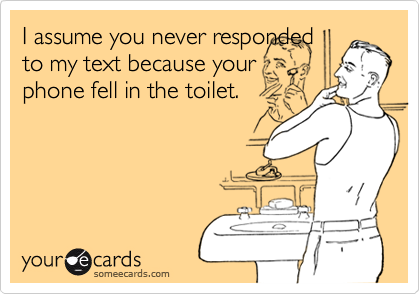 I assume you never respondedto my text because yourphone fell in the toilet.