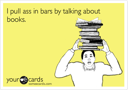 I pull ass in bars by talking about books.