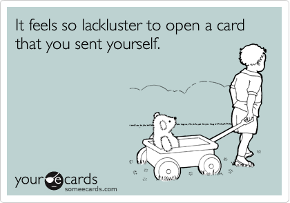 It feels so lackluster to open a card that you sent yourself.
