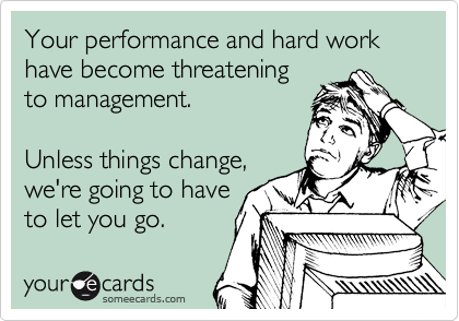 Your performance and hard work have become threatening to management.  Unless things change, we're going to have to let you go.