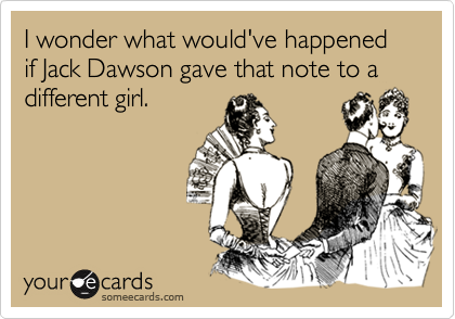 I wonder what would've happened if Jack Dawson gave that note to a different girl.