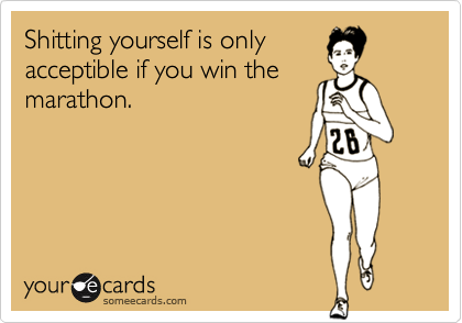 Shitting yourself is only acceptible if you win the marathon.