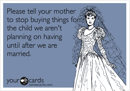 Please tell your motherto stop buying things forthe child we aren'tplanning on havinguntil after we aremarried.