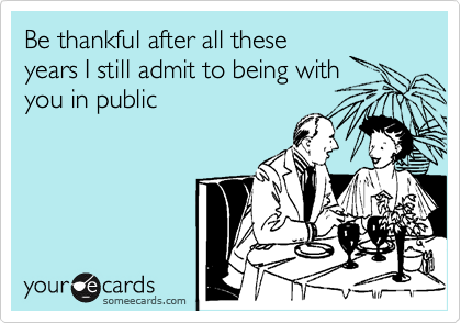Be thankful after all these years I still admit to being with you in public