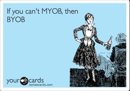 If you can't MYOB, thenBYOB
