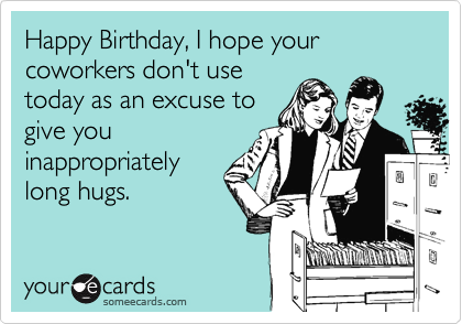 Happy Birthday I Hope Your Coworkers Dont Use Today As An Excuse To