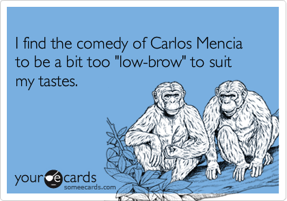 "I find the comedy of Carlos Mencia to be a bit too ""low-brow"" to suit my tastes."