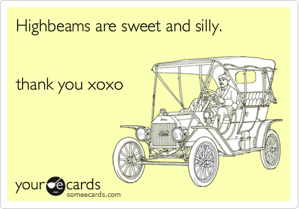 Highbeams are sweet and silly.   thank you xoxo