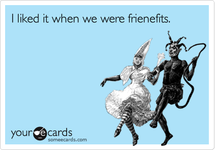 I liked it when we were frienefits.