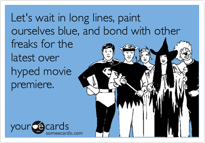 Let's wait in long lines, paint ourselves blue, and bond with other freaks for the latest over hyped movie premiere.