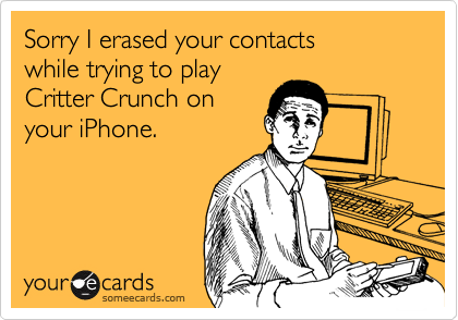 Sorry I erased your contactswhile trying to playCritter Crunch onyour iPhone.