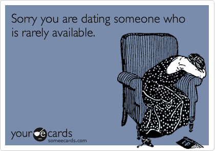Sorry you are dating someone who is rarely available.