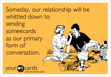 Someday, our relationship will be whittled down tosendingsomeecardsas our primaryform ofconversation.