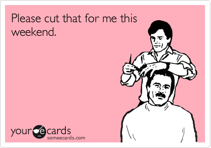 Please cut that for me this weekend.