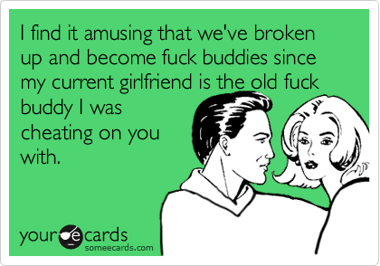 I find it amusing that we've broken up and become fuck buddies since my current girlfriend is the old fuck buddy I wascheating on youwith.