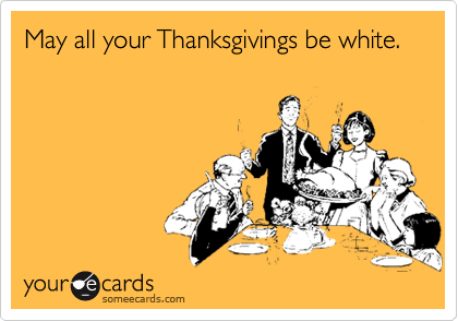 May all your Thanksgivings be white.