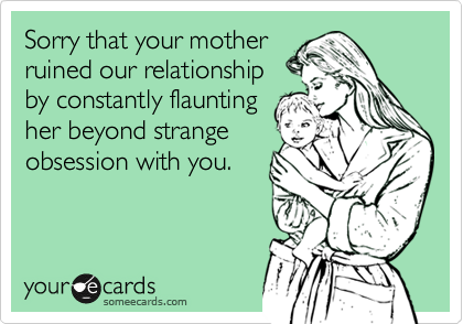 Sorry that your motherruined our relationshipby constantly flauntingher beyond strangeobsession with you.
