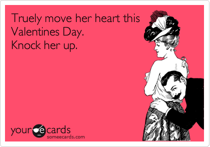 Truely move her heart this Valentines Day.  Knock her up.