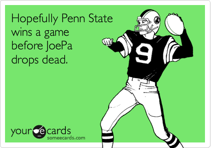 Hopefully Penn Statewins a gamebefore JoePadrops dead.