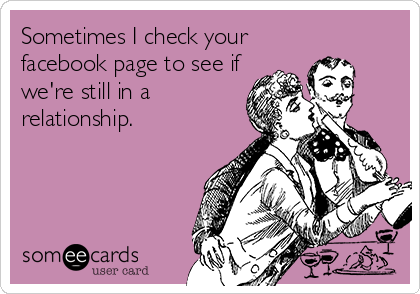 someecards.com - Sometimes I check your facebook page to see if we're still in a relationship.