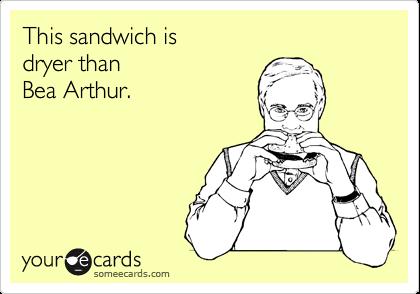 This sandwich is dryer than Bea Arthur.