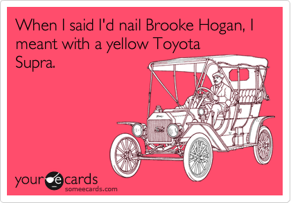 When I said I'd nail Brooke Hogan, I meant with a yellow ToyotaSupra.