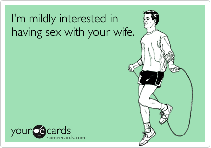 I'm mildly interested inhaving sex with your wife.