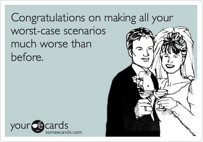 Congratulations on making all your worst-case scenarios much worse than before.