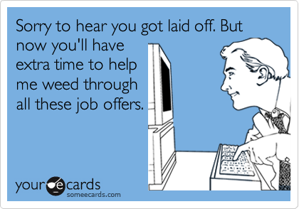 Sorry to hear you got laid off. But now you'll have