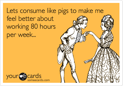 Lets consume like pigs to make mefeel better aboutworking 80 hoursper week...