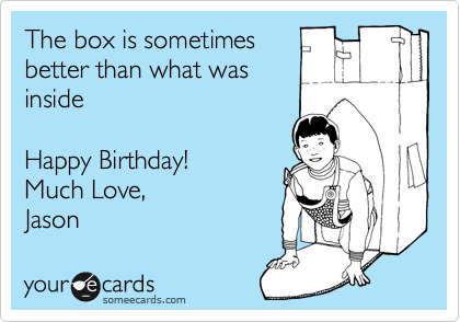 The box is sometimes better than what was inside -- Happy Birthday!