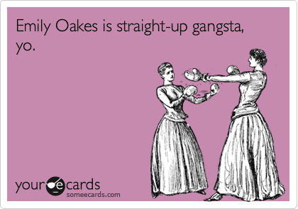 Emily Oakes is straight-up gangsta, yo.