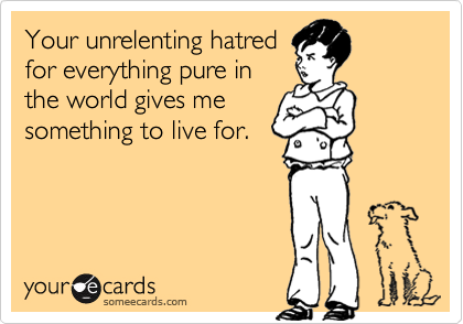 Your unrelenting hatred for everything pure in the world gives me something to live for.