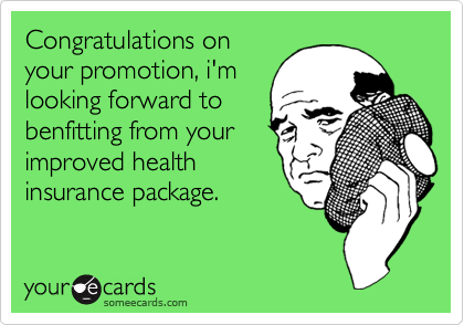Congratulations on your promotion, i'm looking forward to benfitting from your improved health insurance package.